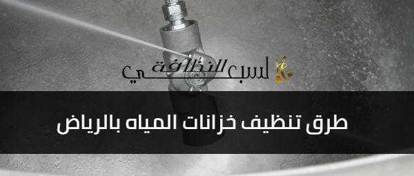 طرق تنظيف خزانات المياه, طرق تنظيف خزانات المياه بالرياض